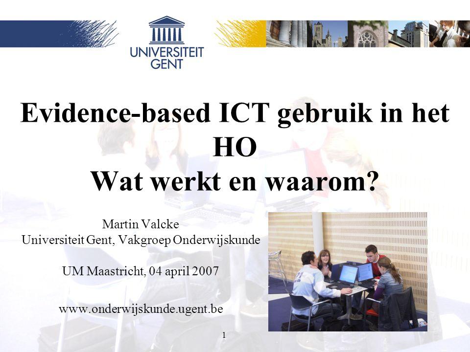 1 Evidence-based ICT gebruik in het HO Wat werkt en waarom? Martin Valcke Universiteit Gent, Vakgroep Onderwijskunde UM Maastricht, 04 april 2007 www.