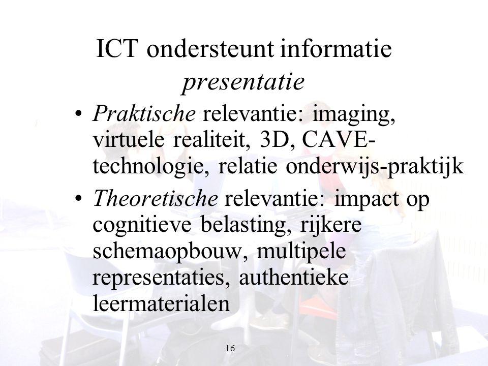 16 ICT ondersteunt informatie presentatie Praktische relevantie: imaging, virtuele realiteit, 3D, CAVE- technologie, relatie onderwijs-praktijk Theore