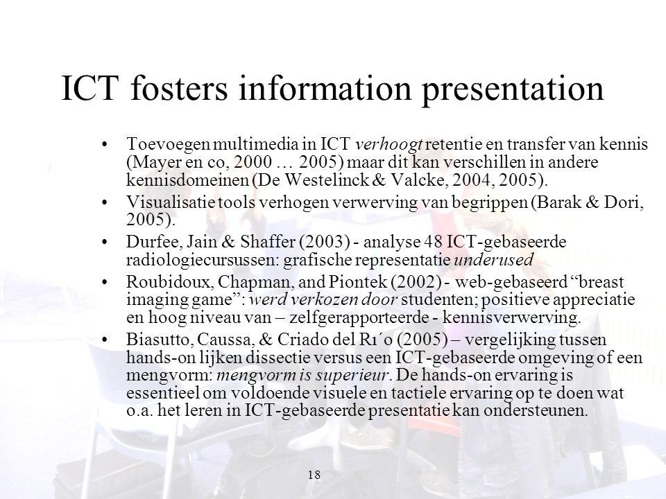 18 ICT fosters information presentation Toevoegen multimedia in ICT verhoogt retentie en transfer van kennis (Mayer en co, 2000 … 2005) maar dit kan v