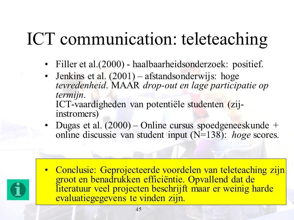 45 ICT communication: teleteaching Filler et al.(2000) - haalbaarheidsonderzoek: positief. Jenkins et al. (2001) – afstandsonderwijs: hoge tevredenhei