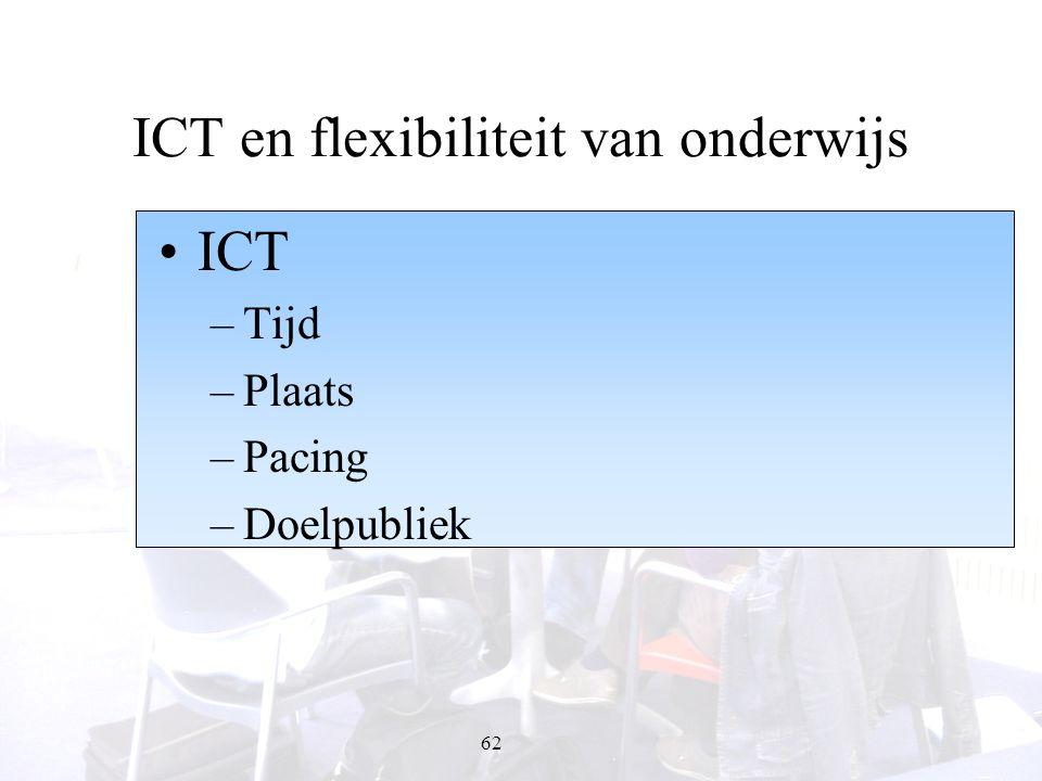 62 ICT en flexibiliteit van onderwijs ICT –Tijd –Plaats –Pacing –Doelpubliek