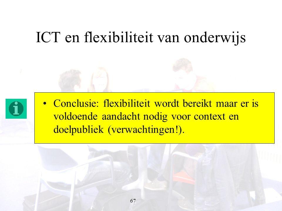 67 ICT en flexibiliteit van onderwijs Conclusie: flexibiliteit wordt bereikt maar er is voldoende aandacht nodig voor context en doelpubliek (verwacht