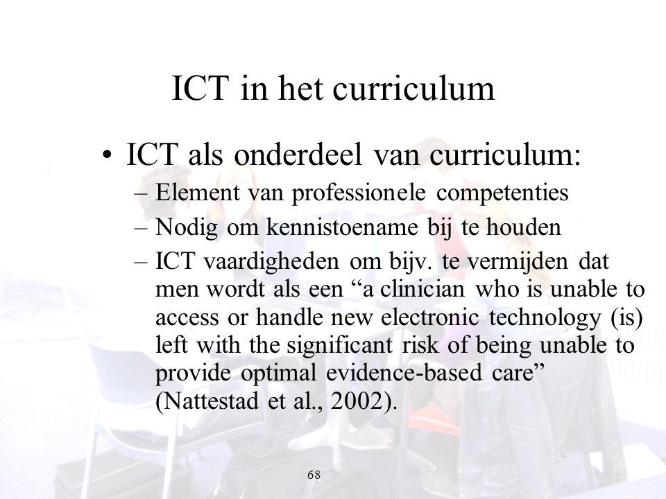 68 ICT in het curriculum ICT als onderdeel van curriculum: –Element van professionele competenties –Nodig om kennistoename bij te houden –ICT vaardigh