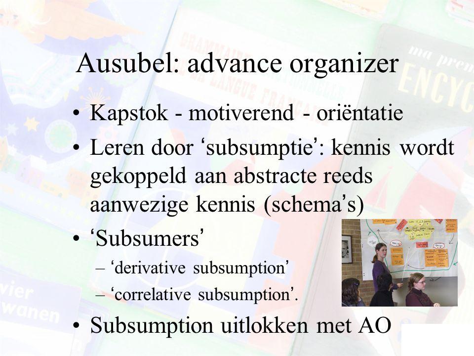 Ausubel: advance organizer Kapstok - motiverend - oriëntatie Leren door 'subsumptie': kennis wordt gekoppeld aan abstracte reeds aanwezige kennis (schema's) 'Subsumers' –'derivative subsumption' –'correlative subsumption'.