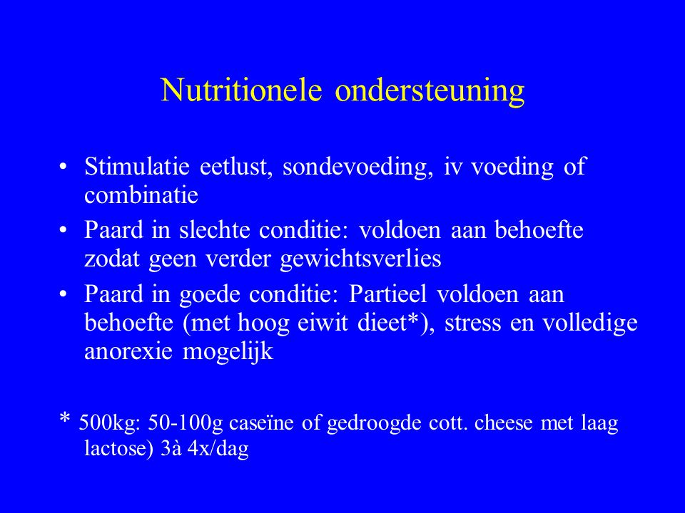 Nutritionele ondersteuning Stimulatie eetlust, sondevoeding, iv voeding of combinatie Paard in slechte conditie: voldoen aan behoefte zodat geen verde