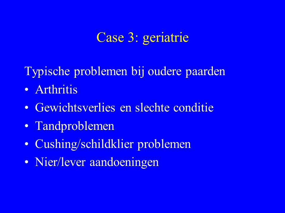 Case 3: geriatrie Typische problemen bij oudere paarden Arthritis Gewichtsverlies en slechte conditie Tandproblemen Cushing/schildklier problemen Nier