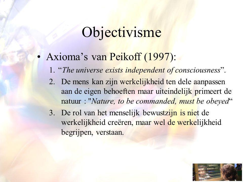 """Objectivisme Axioma's van Peikoff (1997): 1.""""The universe exists independent of consciousness"""". 2.De mens kan zijn werkelijkheid ten dele aanpassen aa"""