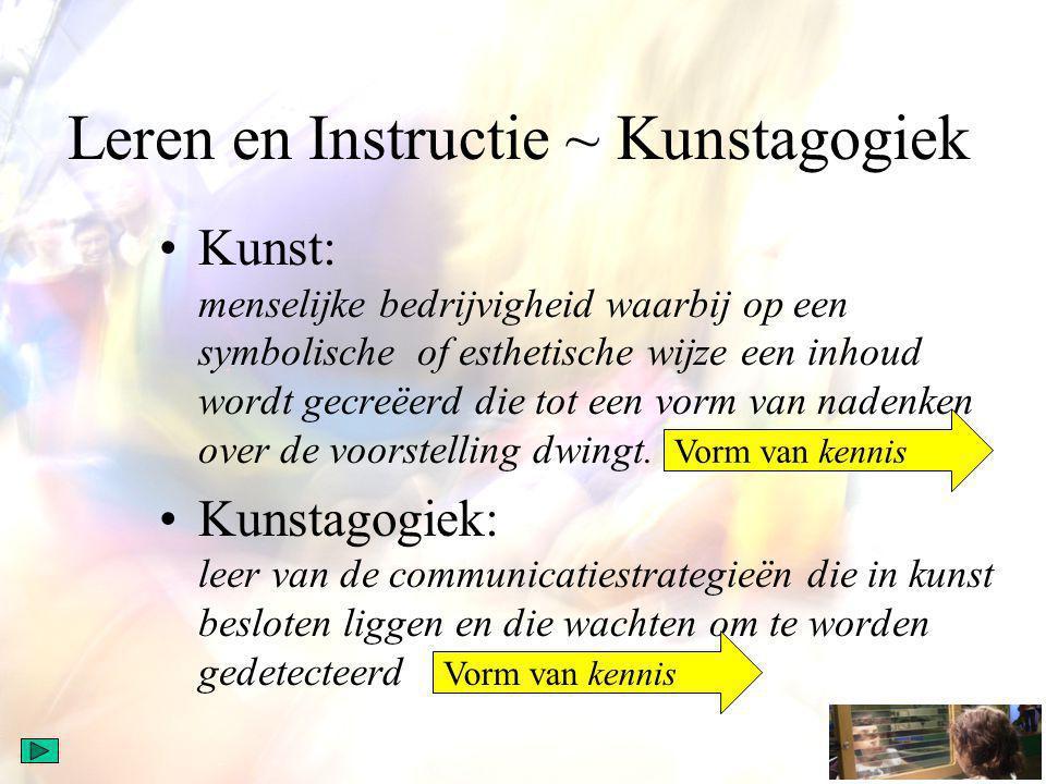 Leren en Instructie ~ Kunstagogiek Kunst: menselijke bedrijvigheid waarbij op een symbolische of esthetische wijze een inhoud wordt gecreëerd die tot een vorm van nadenken over de voorstelling dwingt.