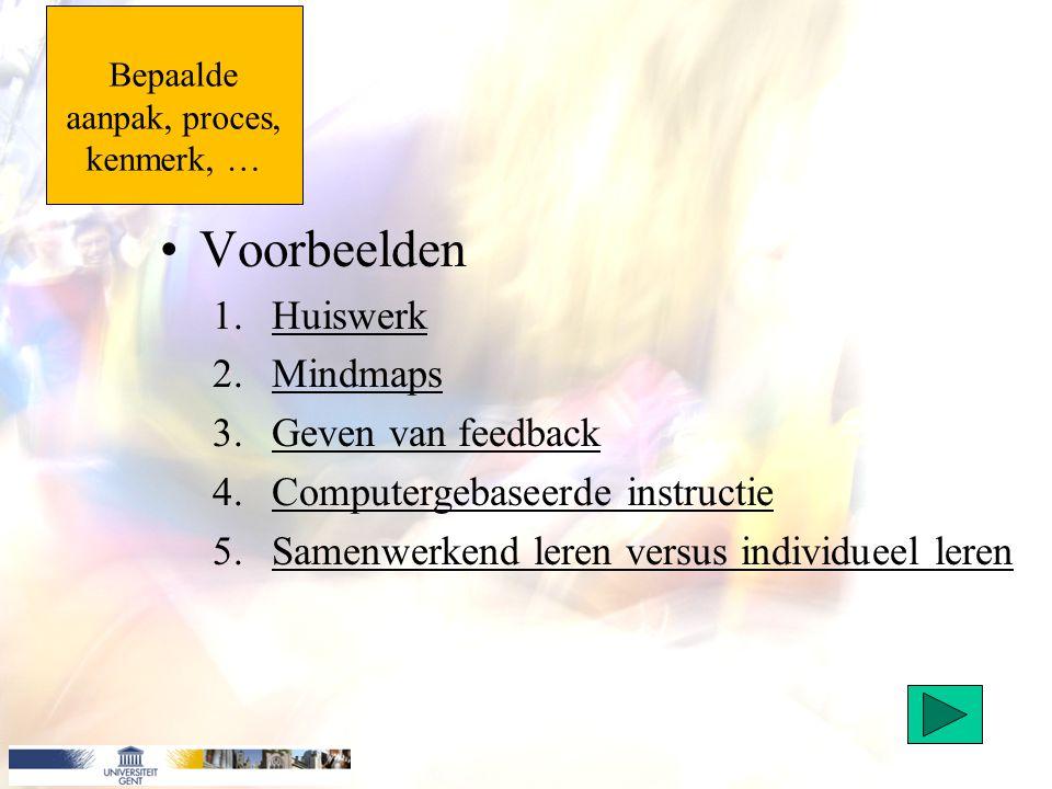 Bepaalde aanpak, proces, kenmerk, … Voorbeelden 1.HuiswerkHuiswerk 2.MindmapsMindmaps 3.Geven van feedbackGeven van feedback 4.Computergebaseerde inst