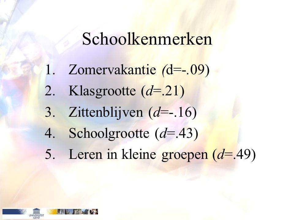Schoolkenmerken 1.Zomervakantie (d=-.09) 2.Klasgrootte (d=.21) 3.Zittenblijven (d=-.16) 4.Schoolgrootte (d=.43) 5.Leren in kleine groepen (d=.49)