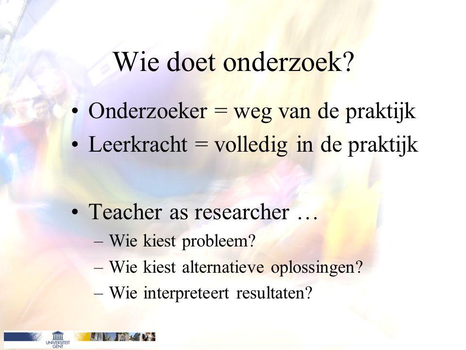Wie doet onderzoek? Onderzoeker = weg van de praktijk Leerkracht = volledig in de praktijk Teacher as researcher … –Wie kiest probleem? –Wie kiest alt