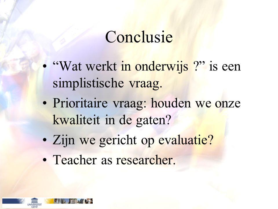 """Conclusie """"Wat werkt in onderwijs ?"""" is een simplistische vraag. Prioritaire vraag: houden we onze kwaliteit in de gaten? Zijn we gericht op evaluatie"""