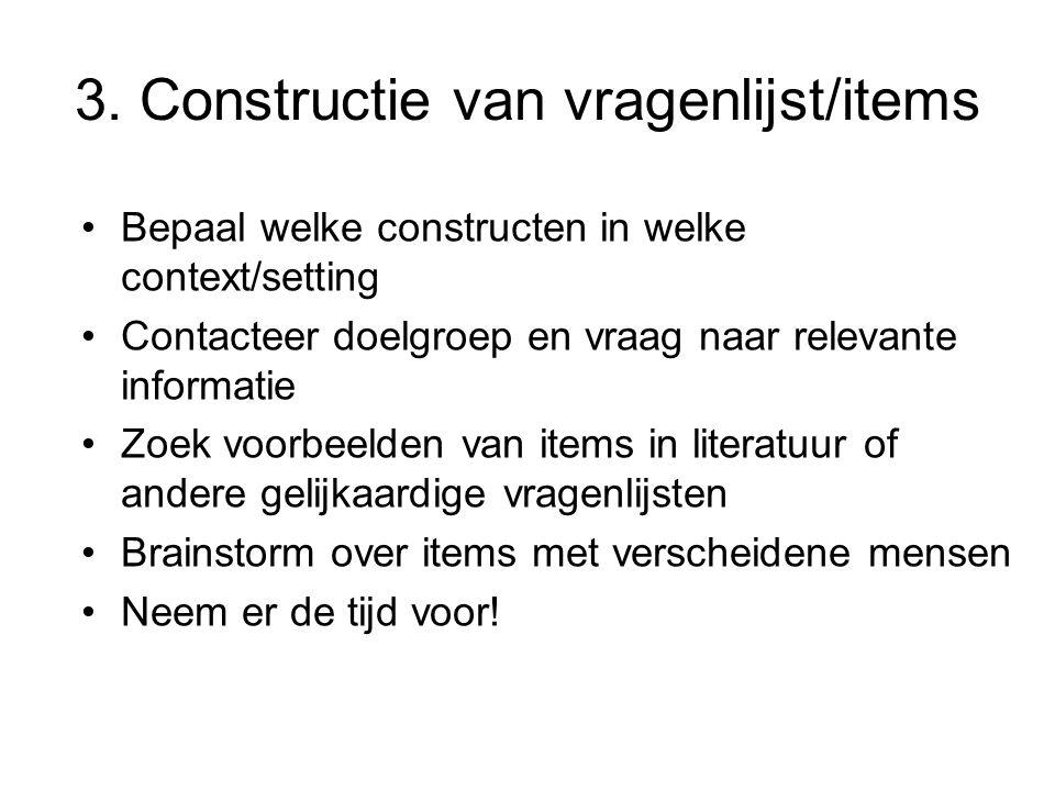 3. Constructie van vragenlijst/items Bepaal welke constructen in welke context/setting Contacteer doelgroep en vraag naar relevante informatie Zoek vo
