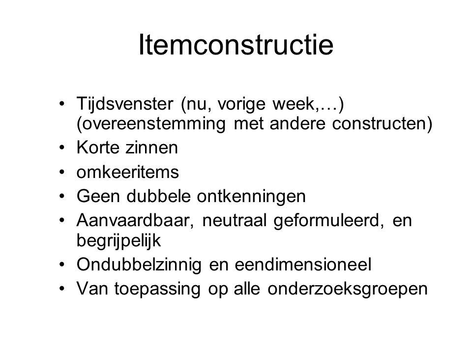 Itemconstructie Tijdsvenster (nu, vorige week,…) (overeenstemming met andere constructen) Korte zinnen omkeeritems Geen dubbele ontkenningen Aanvaardbaar, neutraal geformuleerd, en begrijpelijk Ondubbelzinnig en eendimensioneel Van toepassing op alle onderzoeksgroepen