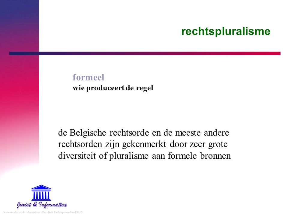 rechtspluralisme formeel wie produceert de regel de Belgische rechtsorde en de meeste andere rechtsorden zijn gekenmerkt door zeer grote diversiteit of pluralisme aan formele bronnen