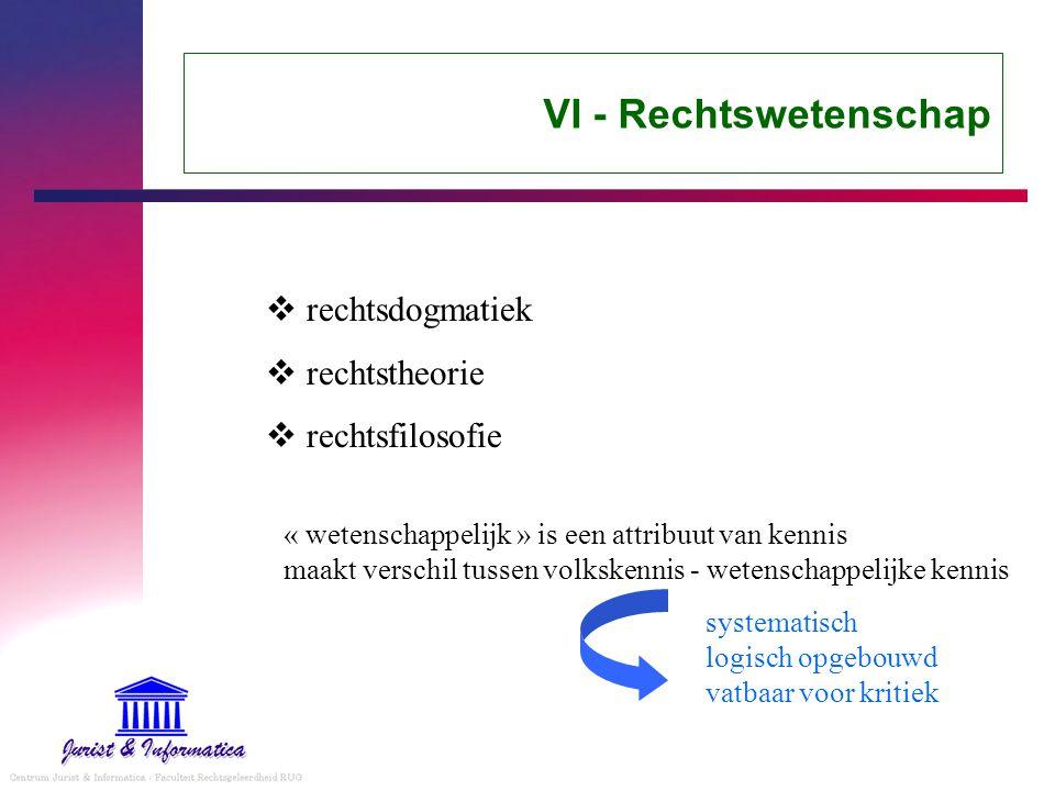 VI - Rechtswetenschap  rechtsdogmatiek  rechtstheorie  rechtsfilosofie « wetenschappelijk » is een attribuut van kennis maakt verschil tussen volkskennis - wetenschappelijke kennis systematisch logisch opgebouwd vatbaar voor kritiek