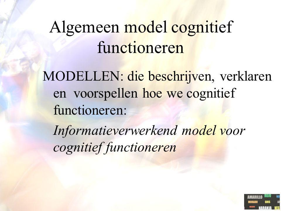 Algemeen model cognitief functioneren MODELLEN: die beschrijven, verklaren en voorspellen hoe we cognitief functioneren: Informatieverwerkend model voor cognitief functioneren