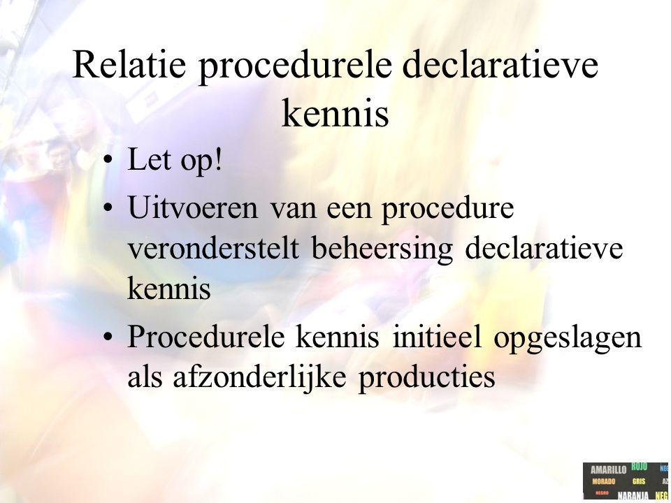 Relatie procedurele declaratieve kennis Let op! Uitvoeren van een procedure veronderstelt beheersing declaratieve kennis Procedurele kennis initieel o