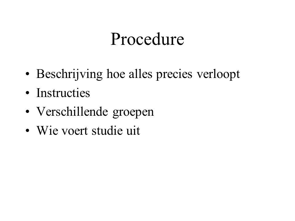 Procedure Beschrijving hoe alles precies verloopt Instructies Verschillende groepen Wie voert studie uit
