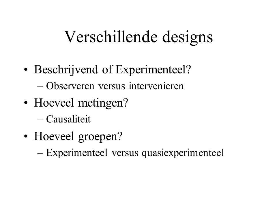 Verschillende designs Beschrijvend of Experimenteel? –Observeren versus intervenieren Hoeveel metingen? –Causaliteit Hoeveel groepen? –Experimenteel v
