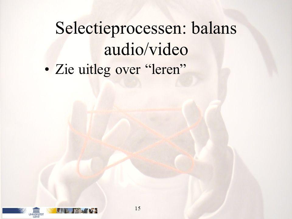 Selectieprocessen: balans audio/video Zie uitleg over leren 15