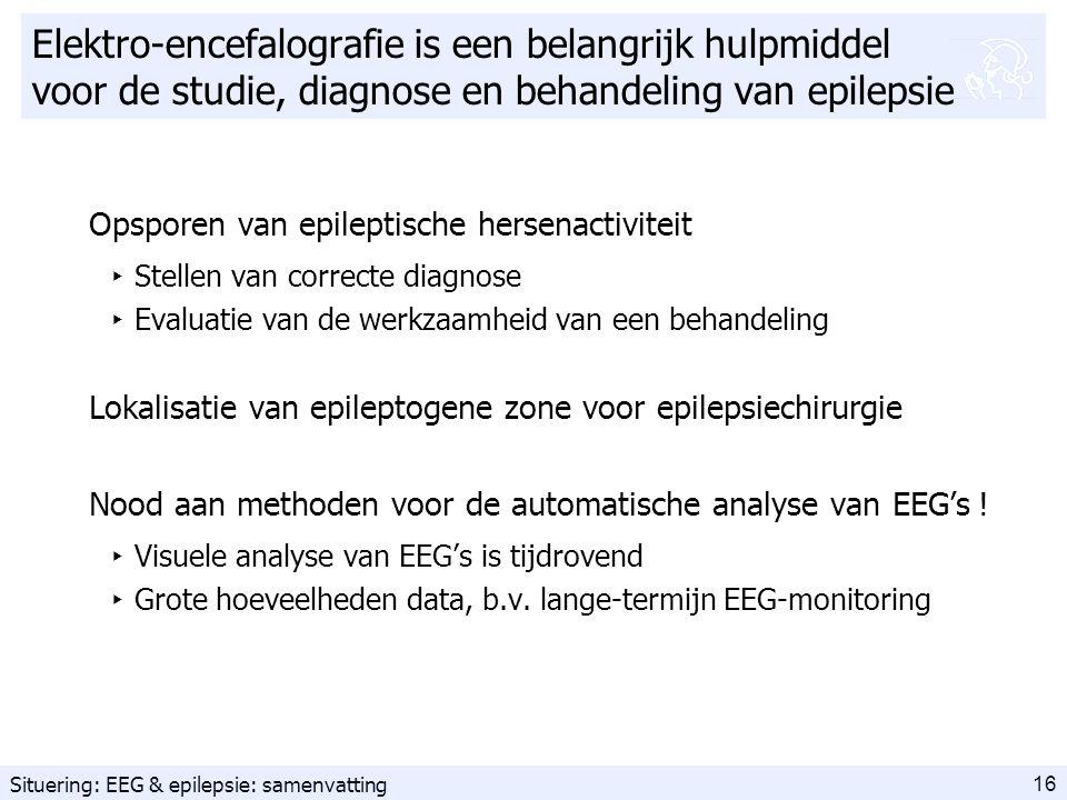 16 Elektro-encefalografie is een belangrijk hulpmiddel voor de studie, diagnose en behandeling van epilepsie Opsporen van epileptische hersenactiviteit ‣ Stellen van correcte diagnose ‣ Evaluatie van de werkzaamheid van een behandeling Lokalisatie van epileptogene zone voor epilepsiechirurgie Nood aan methoden voor de automatische analyse van EEG's .