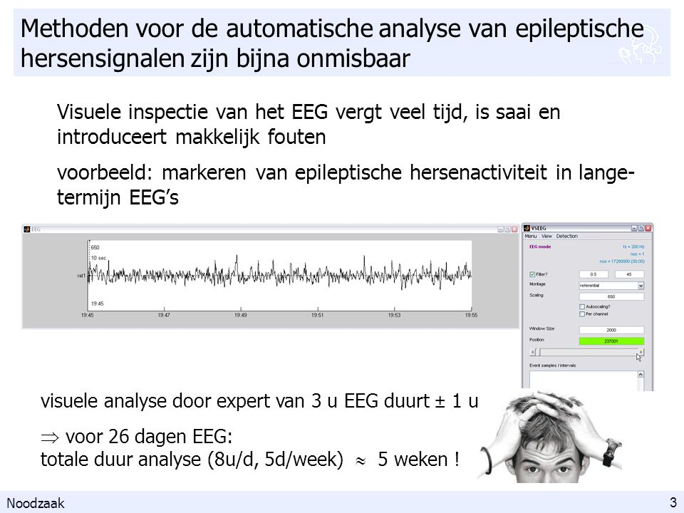 3 Methoden voor de automatische analyse van epileptische hersensignalen zijn bijna onmisbaar Visuele inspectie van het EEG vergt veel tijd, is saai en introduceert makkelijk fouten voorbeeld: markeren van epileptische hersenactiviteit in lange- termijn EEG's Noodzaak  voor 26 dagen EEG: totale duur analyse (8u/d, 5d/week)  5 weken .