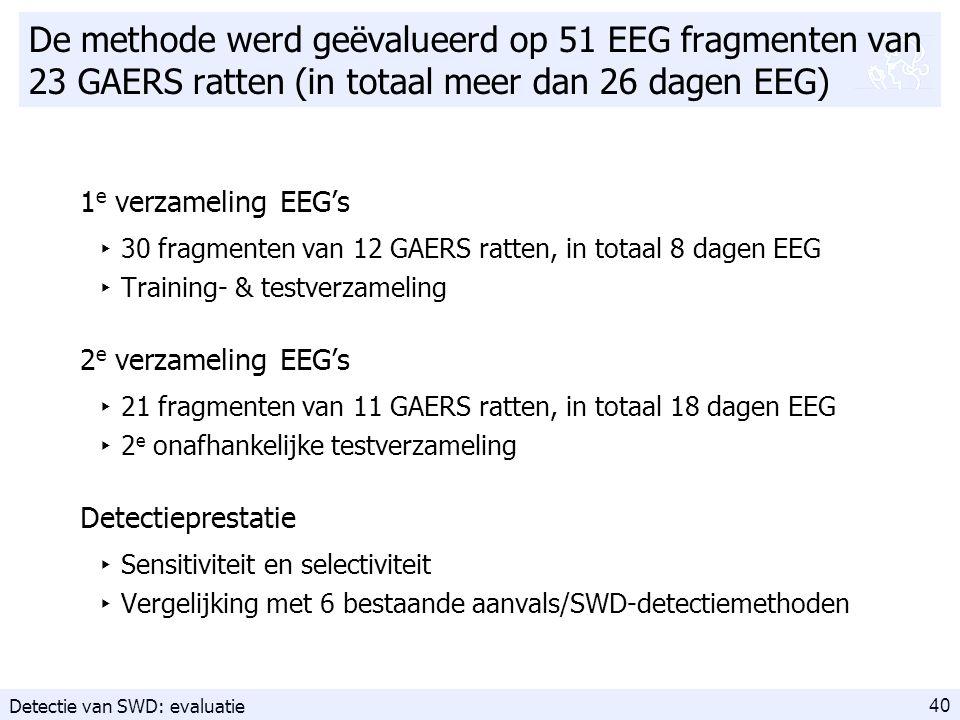 40 De methode werd geëvalueerd op 51 EEG fragmenten van 23 GAERS ratten (in totaal meer dan 26 dagen EEG) 1 e verzameling EEG's ‣ 30 fragmenten van 12 GAERS ratten, in totaal 8 dagen EEG ‣ Training- & testverzameling 2 e verzameling EEG's ‣ 21 fragmenten van 11 GAERS ratten, in totaal 18 dagen EEG ‣ 2 e onafhankelijke testverzameling Detectieprestatie ‣ Sensitiviteit en selectiviteit ‣ Vergelijking met 6 bestaande aanvals/SWD-detectiemethoden Detectie van SWD: evaluatie