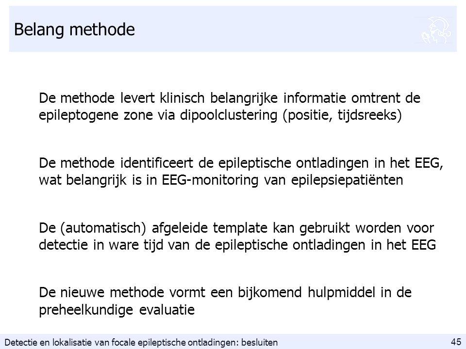45 Belang methode De methode levert klinisch belangrijke informatie omtrent de epileptogene zone via dipoolclustering (positie, tijdsreeks) De methode identificeert de epileptische ontladingen in het EEG, wat belangrijk is in EEG-monitoring van epilepsiepatiënten De (automatisch) afgeleide template kan gebruikt worden voor detectie in ware tijd van de epileptische ontladingen in het EEG De nieuwe methode vormt een bijkomend hulpmiddel in de preheelkundige evaluatie Detectie en lokalisatie van focale epileptische ontladingen: besluiten