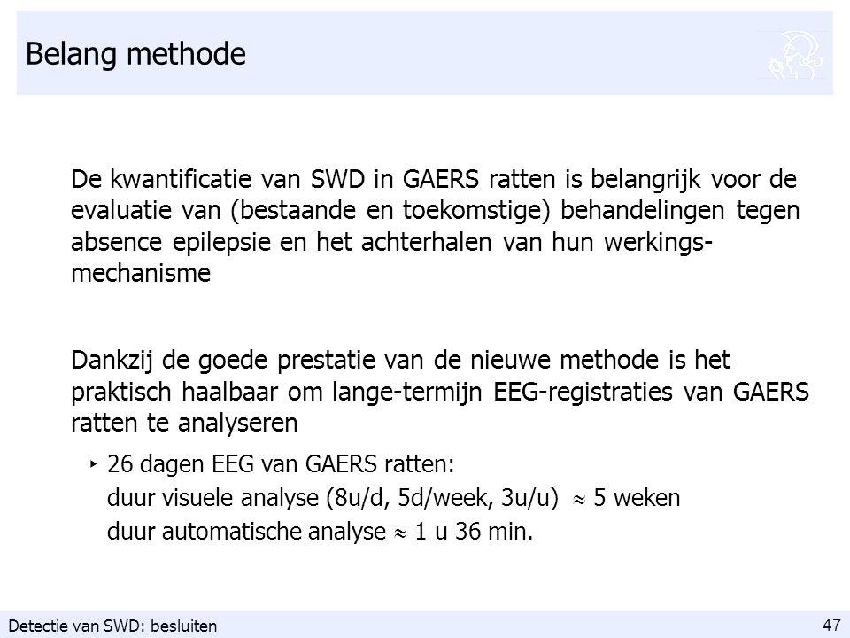 47 Belang methode De kwantificatie van SWD in GAERS ratten is belangrijk voor de evaluatie van (bestaande en toekomstige) behandelingen tegen absence epilepsie en het achterhalen van hun werkings- mechanisme Dankzij de goede prestatie van de nieuwe methode is het praktisch haalbaar om lange-termijn EEG-registraties van GAERS ratten te analyseren ‣ 26 dagen EEG van GAERS ratten: duur visuele analyse (8u/d, 5d/week, 3u/u)  5 weken duur automatische analyse  1 u 36 min.