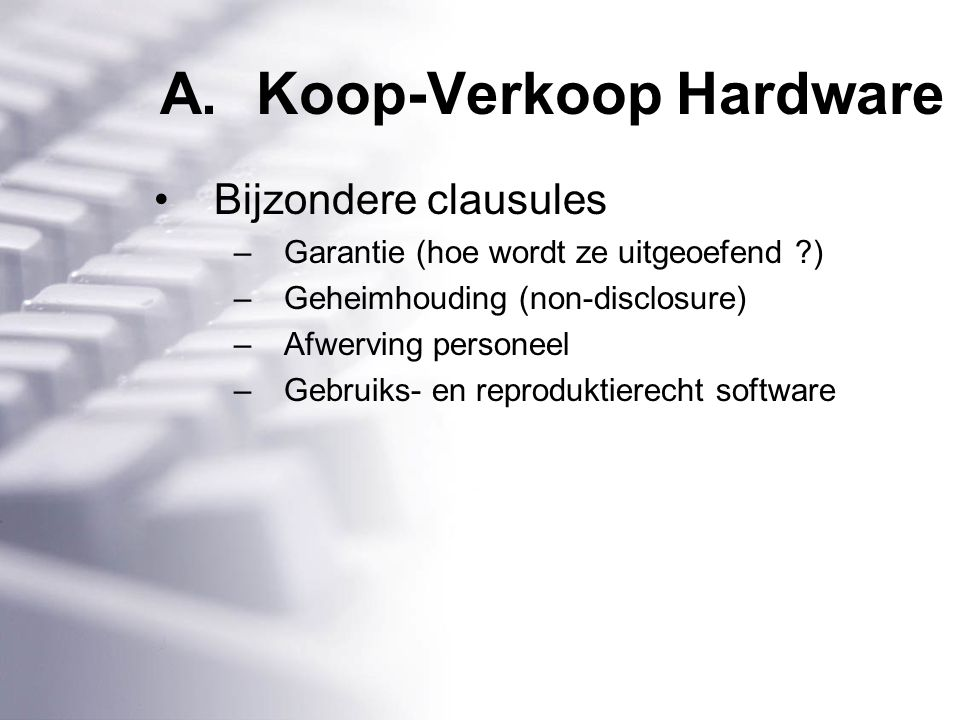 A.Koop-Verkoop Hardware Bijzondere clausules –Garantie (hoe wordt ze uitgeoefend ) –Geheimhouding (non-disclosure) –Afwerving personeel –Gebruiks- en reproduktierecht software