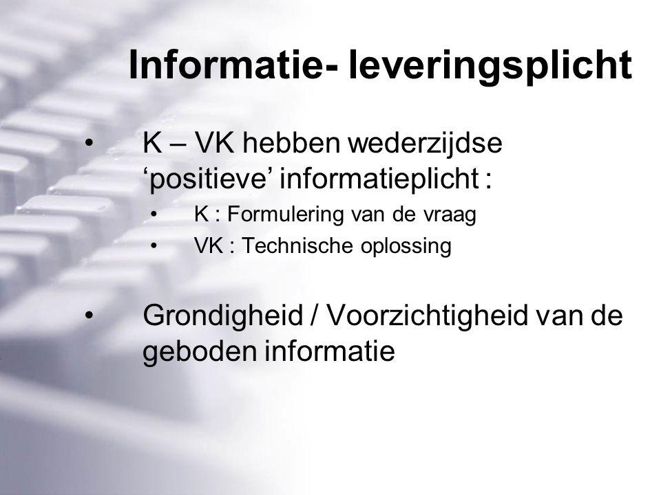 Informatie- leveringsplicht K – VK hebben wederzijdse 'positieve' informatieplicht : K : Formulering van de vraag VK : Technische oplossing Grondigheid / Voorzichtigheid van de geboden informatie