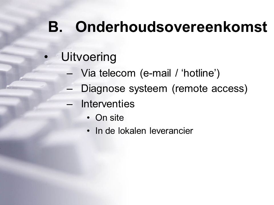 B.Onderhoudsovereenkomst Uitvoering –Via telecom (e-mail / 'hotline') –Diagnose systeem (remote access) –Interventies On site In de lokalen leverancier