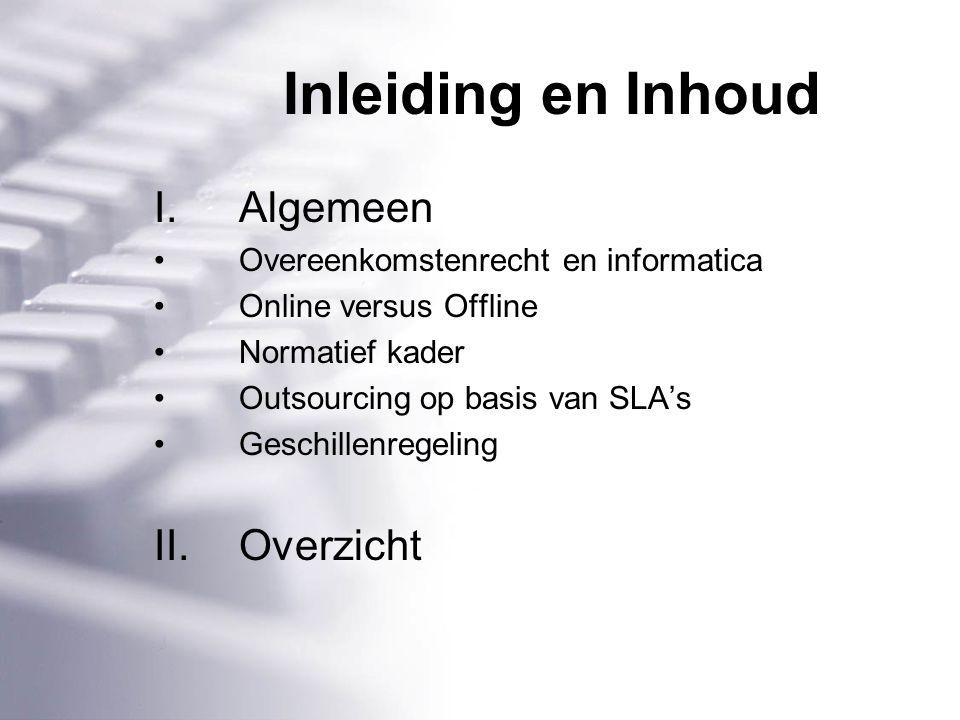 Inleiding en Inhoud I.Algemeen Overeenkomstenrecht en informatica Online versus Offline Normatief kader Outsourcing op basis van SLA's Geschillenregeling II.Overzicht