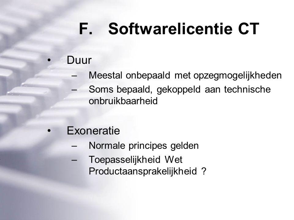 F.Softwarelicentie CT Duur –Meestal onbepaald met opzegmogelijkheden –Soms bepaald, gekoppeld aan technische onbruikbaarheid Exoneratie –Normale principes gelden –Toepasselijkheid Wet Productaansprakelijkheid