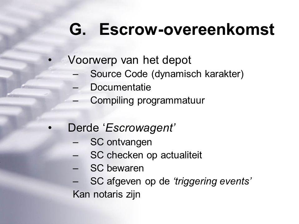 G.Escrow-overeenkomst Voorwerp van het depot –Source Code (dynamisch karakter) –Documentatie –Compiling programmatuur Derde 'Escrowagent' –SC ontvangen –SC checken op actualiteit –SC bewaren –SC afgeven op de 'triggering events' Kan notaris zijn