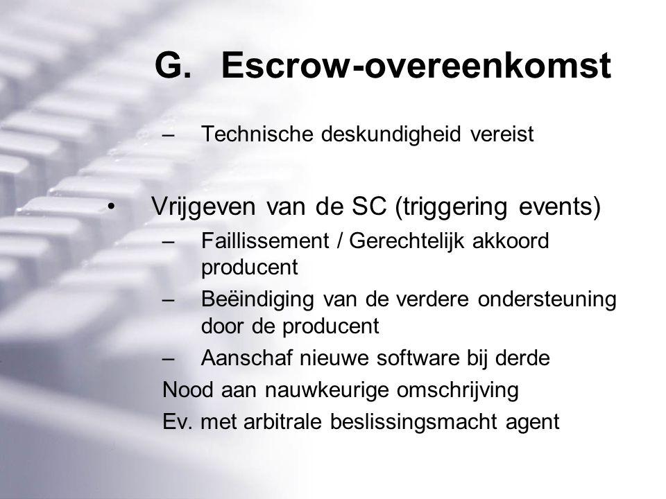 G.Escrow-overeenkomst –Technische deskundigheid vereist Vrijgeven van de SC (triggering events) –Faillissement / Gerechtelijk akkoord producent –Beëindiging van de verdere ondersteuning door de producent –Aanschaf nieuwe software bij derde Nood aan nauwkeurige omschrijving Ev.