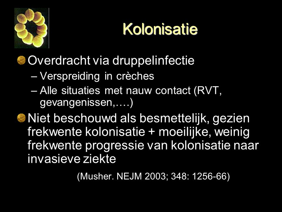 Kolonisatie Overdracht via druppelinfectie –Verspreiding in crèches –Alle situaties met nauw contact (RVT, gevangenissen,….) Niet beschouwd als besmet