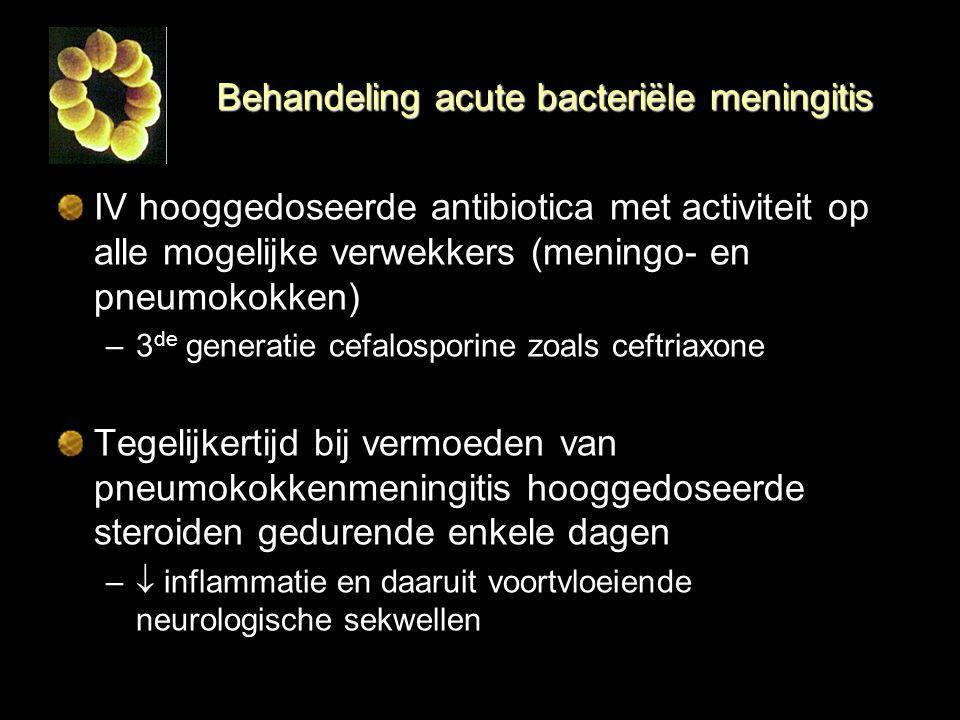 Behandeling acute bacteriële meningitis IV hooggedoseerde antibiotica met activiteit op alle mogelijke verwekkers (meningo- en pneumokokken) –3 de gen