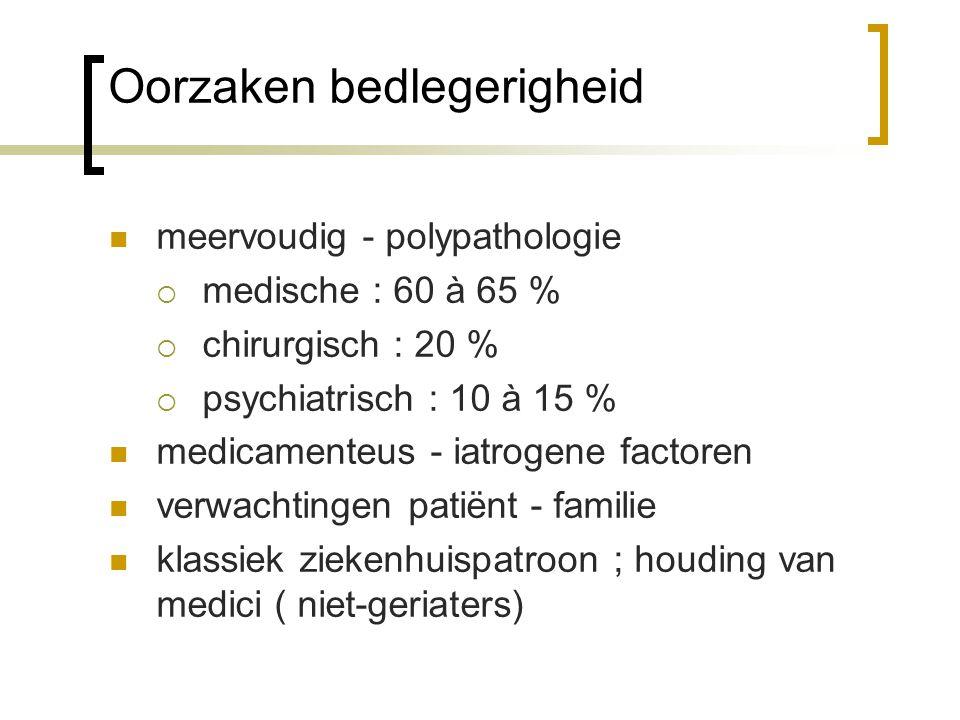 Oorzaken bedlegerigheid meervoudig - polypathologie  medische : 60 à 65 %  chirurgisch : 20 %  psychiatrisch : 10 à 15 % medicamenteus - iatrogene