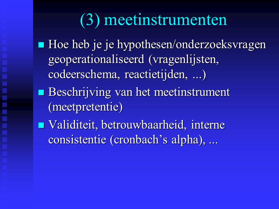 (3) meetinstrumenten n Hoe heb je je hypothesen/onderzoeksvragen geoperationaliseerd (vragenlijsten, codeerschema, reactietijden,...) n Beschrijving van het meetinstrument (meetpretentie) n Validiteit, betrouwbaarheid, interne consistentie (cronbach's alpha),...