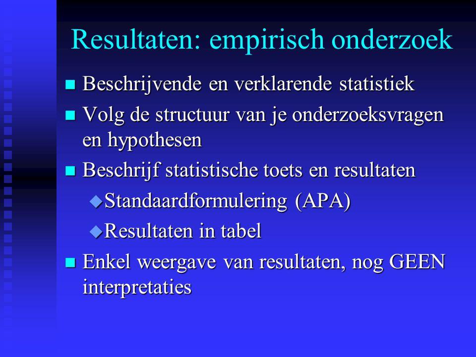Resultaten: empirisch onderzoek n Beschrijvende en verklarende statistiek n Volg de structuur van je onderzoeksvragen en hypothesen n Beschrijf statistische toets en resultaten u Standaardformulering (APA) u Resultaten in tabel n Enkel weergave van resultaten, nog GEEN interpretaties