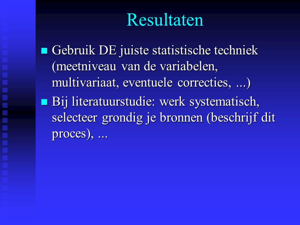 Resultaten n Gebruik DE juiste statistische techniek (meetniveau van de variabelen, multivariaat, eventuele correcties,...) n Bij literatuurstudie: werk systematisch, selecteer grondig je bronnen (beschrijf dit proces),...