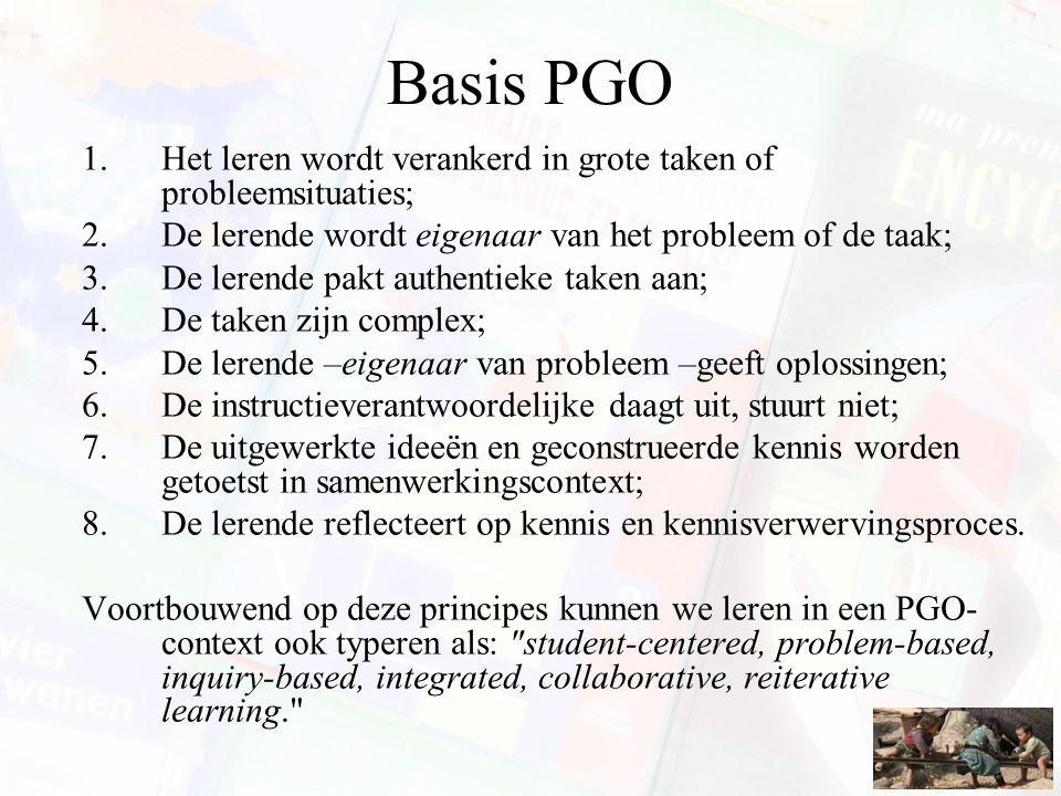 Basis PGO 1.Het leren wordt verankerd in grote taken of probleemsituaties; 2.De lerende wordt eigenaar van het probleem of de taak; 3.De lerende pakt