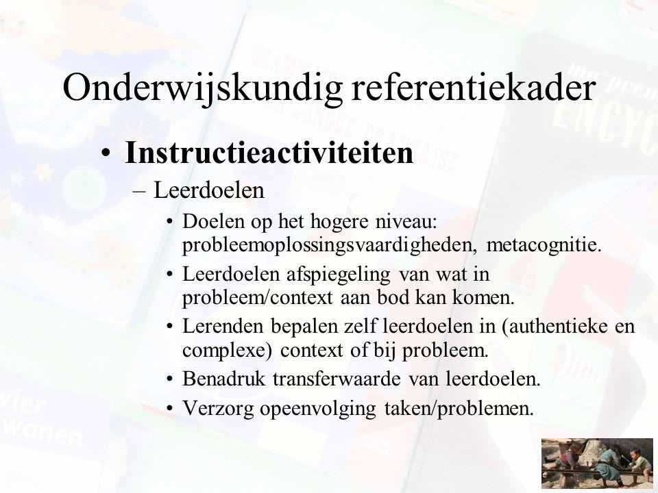 Onderwijskundig referentiekader Instructieactiviteiten –Leerdoelen Doelen op het hogere niveau: probleemoplossingsvaardigheden, metacognitie. Leerdoel