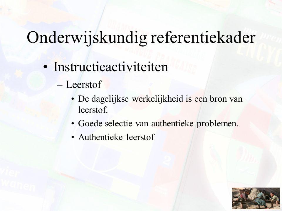 Onderwijskundig referentiekader Instructieactiviteiten –Leerstof De dagelijkse werkelijkheid is een bron van leerstof. Goede selectie van authentieke
