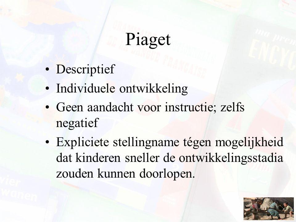 Piaget Descriptief Individuele ontwikkeling Geen aandacht voor instructie; zelfs negatief Expliciete stellingname tégen mogelijkheid dat kinderen snel