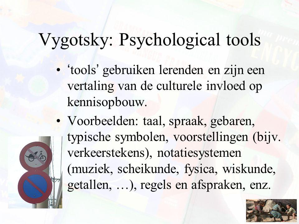 Vygotsky: Psychological tools 'tools' gebruiken lerenden en zijn een vertaling van de culturele invloed op kennisopbouw. Voorbeelden: taal, spraak, ge
