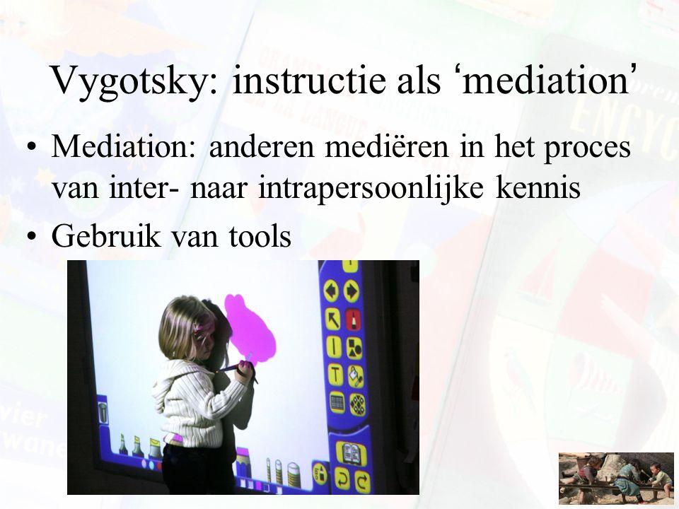 Vygotsky: instructie als 'mediation' Mediation: anderen mediëren in het proces van inter- naar intrapersoonlijke kennis Gebruik van tools