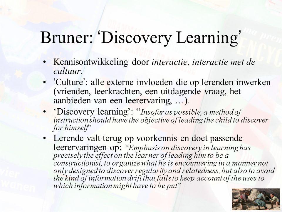 Bruner: 'Discovery Learning' Kennisontwikkeling door interactie, interactie met de cultuur. 'Culture': alle externe invloeden die op lerenden inwerken